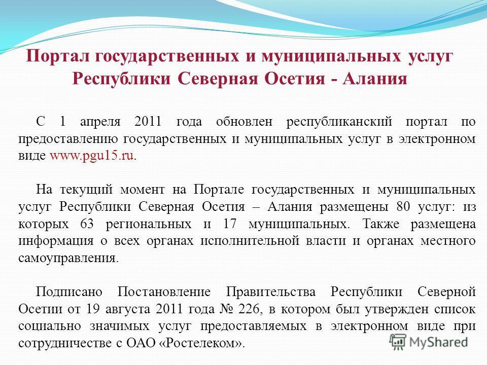 С 1 апреля 2011 года обновлен республиканский портал по предоставлению государственных и муниципальных услуг в электронном виде www.pgu15.ru. На текущий момент на Портале государственных и муниципальных услуг Республики Северная Осетия – Алания разме