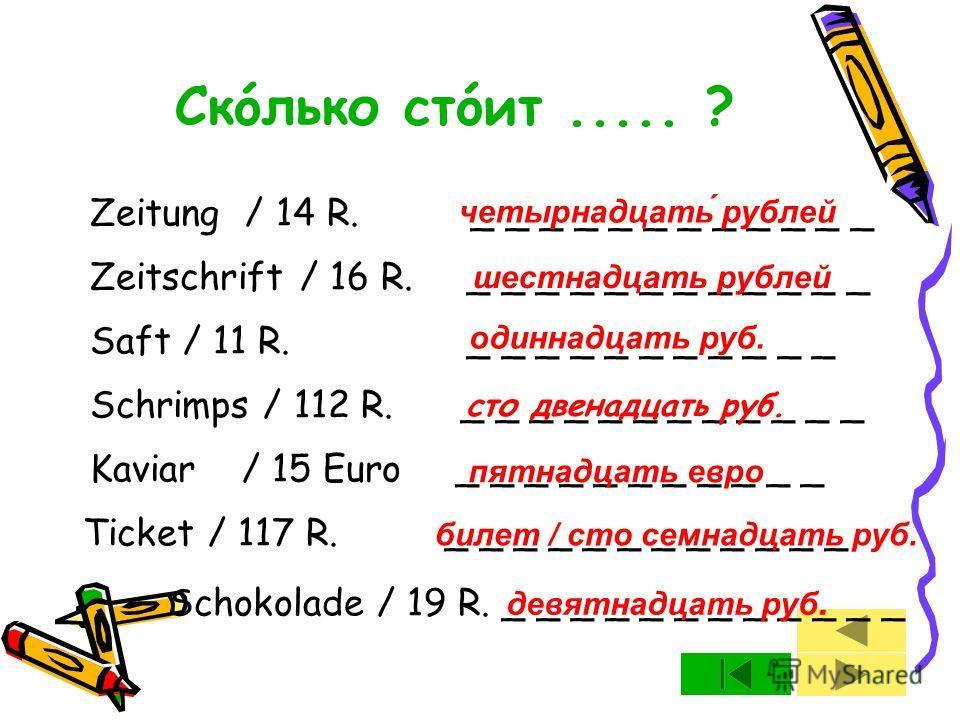 Zeitung / 14 R. _ _ _ _ _ _ _ _ _ _ _ _ Zeitschrift / 16 R. _ _ _ _ _ _ _ _ _ _ _ _ Saft / 11 R. _ _ _ _ _ _ _ _ _ _ _ Schrimps / 112 R. _ _ _ _ _ _ _ _ _ _ _ _ Kaviar/ 15 Euro _ _ _ _ _ _ _ _ _ _ _ Ticket / 117 R. _ _ _ _ _ _ _ _ _ _ _ _ Schokolade