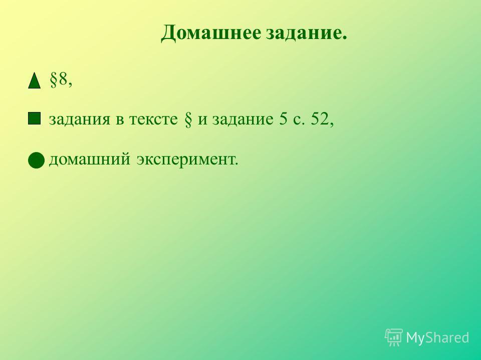 Домашнее задание. задания в тексте § и задание 5 с. 52, §8, домашний эксперимент.