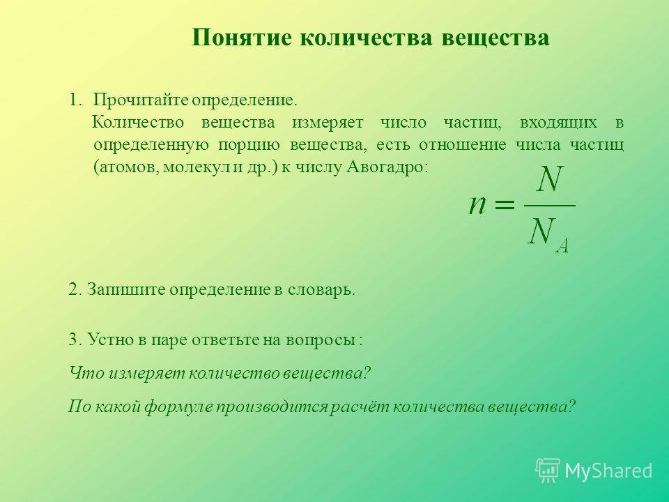 1.Прочитайте определение. Количество вещества измеряет число частиц, входящих в определенную порцию вещества, есть отношение числа частиц (атомов, молекул и др.) к числу Авогадро: Понятие количества вещества 3. Устно в паре ответьте на вопросы : Что