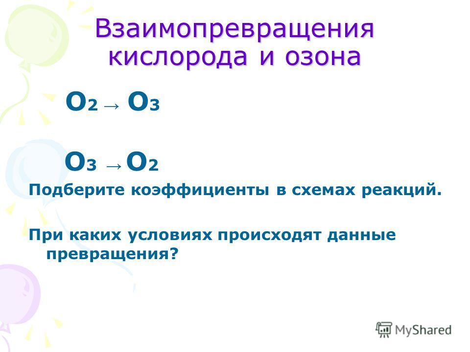 Взаимопревращения кислорода и озона О 2 О 3 О 3 О 2 Подберите коэффициенты в схемах реакций. При каких условиях происходят данные превращения?