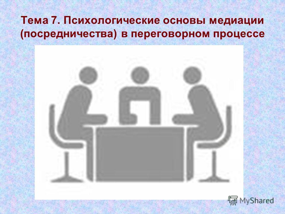 Тема 7. Психологические основы медиации (посредничества) в переговорном процессе