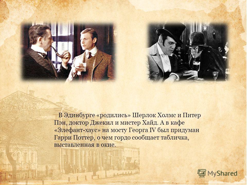 В Эдинбурге «родились» Шерлок Холмс и Питер Пэн, доктор Джекил и мистер Хайд. А в кафе «Элефант-хаус» на мосту Георга IV был придуман Гарри Поттер, о чем гордо сообщает табличка, выставленная в окне.
