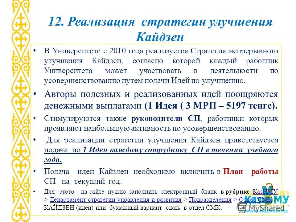 www.kaznmu.kz 12. Реализация стратегии улучшения Кайдзен В Университете с 2010 года реализуется Стратегия непрерывного улучшения Кайдзен, согласно которой каждый работник Университета может участвовать в деятельности по усовершенствованию путем подач