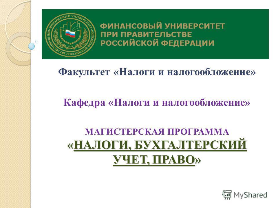 Факультет «Налоги и налогообложение» Кафедра «Налоги и налогообложение» «НАЛОГИ, БУХГАЛТЕРСКИЙ УЧЕТ, ПРАВО» МАГИСТЕРСКАЯ ПРОГРАММА «НАЛОГИ, БУХГАЛТЕРСКИЙ УЧЕТ, ПРАВО»