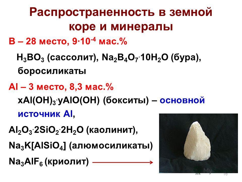 Распространенность в земной коре и минералы В – 28 место, 9·10 -4 мас.% H 3 BO 3 (сассолит), Na 2 B 4 O 7. 10H 2 O (бура), боросиликаты Al – 3 место, 8,3 мас.% xAl(OH) 3. yAlO(OH) (бокситы) – основной источник Al, Al 2 O 3. 2SiO 2. 2H 2 O (каолинит),