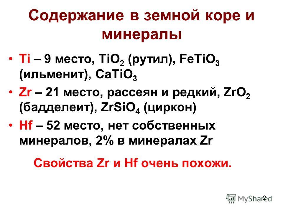 2 Содержание в земной коре и минералы Ti – 9 место, TiO 2 (рутил), FeTiO 3 (ильменит), CaTiO 3 Zr – 21 место, рассеян и редкий, ZrO 2 (бадделеит), ZrSiO 4 (циркон) Hf – 52 место, нет собственных минералов, 2% в минералах Zr Свойства Zr и Hf очень пох