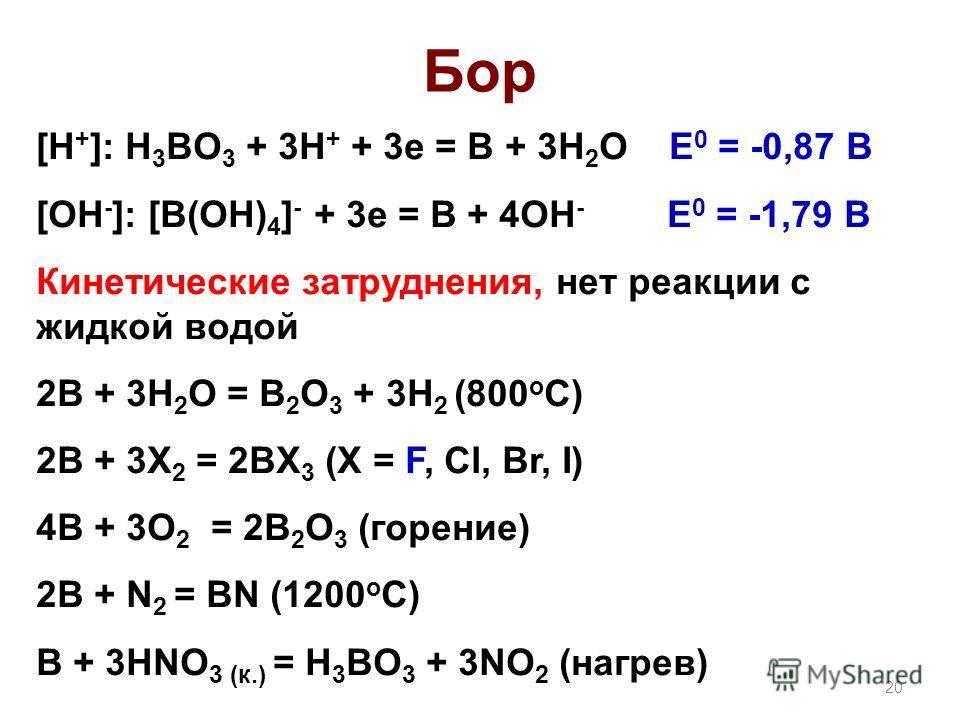 Бор [H + ]: H 3 BO 3 + 3H + + 3e = B + 3H 2 O E 0 = -0,87 B [OH - ]: [B(OH) 4 ] - + 3e = B + 4OH - E 0 = -1,79 B Кинетические затруднения, нет реакции с жидкой водой 2B + 3H 2 O = B 2 O 3 + 3H 2 (800 o C) 2B + 3X 2 = 2BX 3 (X = F, Cl, Br, I) 4B + 3O