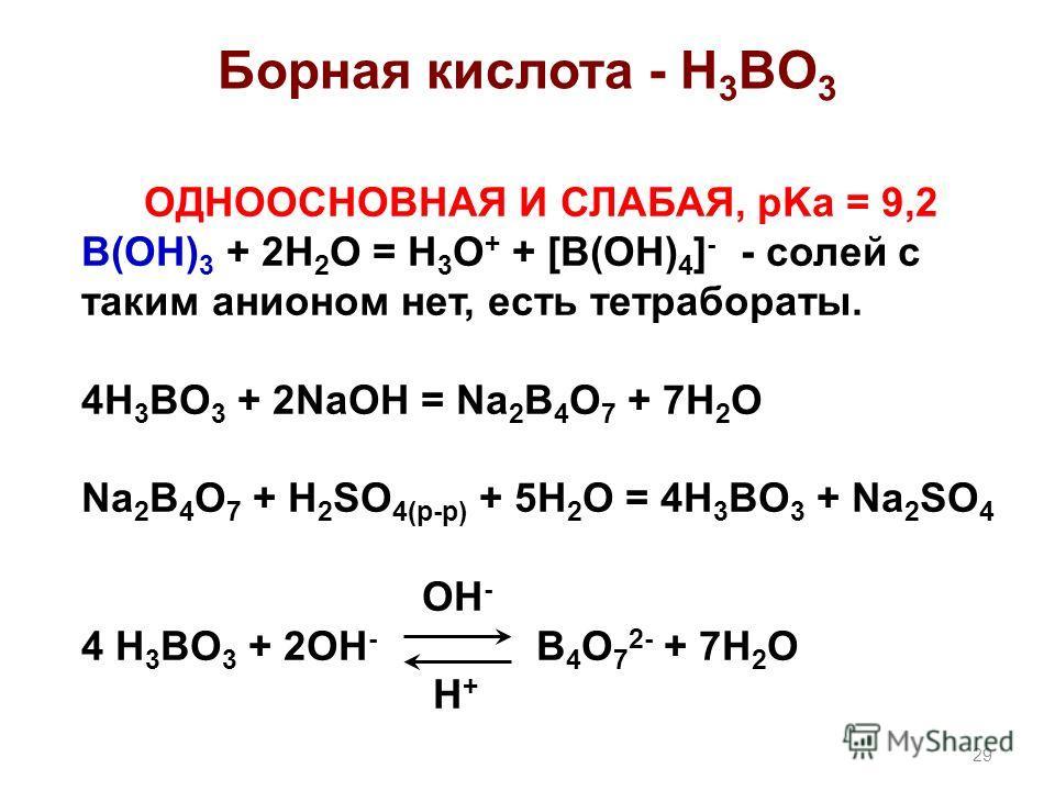 Борная кислота - H 3 BO 3 ОДНООСНОВНАЯ И СЛАБАЯ, pKa = 9,2 B(OH) 3 + 2H 2 O = H 3 O + + [B(OH) 4 ] - - солей с таким анионом нет, есть тетрабораты. 4H 3 BO 3 + 2NaOH = Na 2 B 4 O 7 + 7H 2 O Na 2 B 4 O 7 + H 2 SO 4(р-р) + 5H 2 O = 4H 3 BO 3 + Na 2 SO