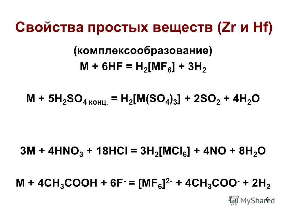 6 (комплексообразование) M + 6HF = H 2 [MF 6 ] + 3H 2 M + 5H 2 SO 4 конц. = H 2 [M(SO 4 ) 3 ] + 2SO 2 + 4H 2 O 3M + 4HNO 3 + 18HCl = 3H 2 [MCl 6 ] + 4NO + 8H 2 O M + 4CH 3 COOH + 6F - = [MF 6 ] 2- + 4CH 3 COO - + 2H 2 Свойства простых веществ (Zr и H