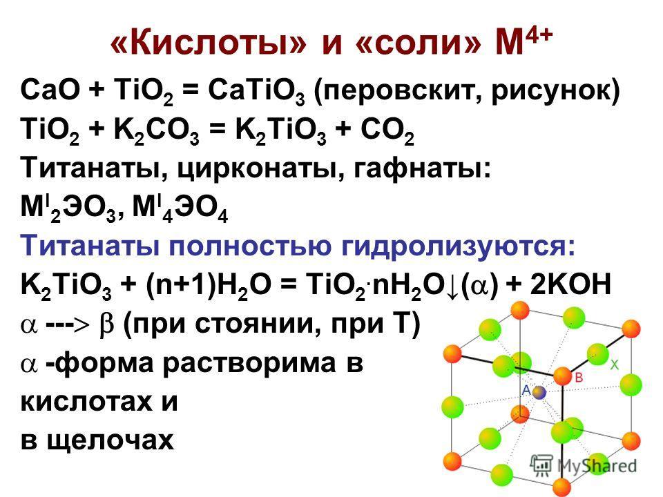 8 «Кислоты» и «соли» М 4+ CaO + TiO 2 = CaTiO 3 (перовскит, рисунок) TiO 2 + K 2 CO 3 = K 2 TiO 3 + CO 2 Титанаты, цирконаты, гафнаты: M I 2 ЭО 3, M I 4 ЭO 4 Титанаты полностью гидролизуются: K 2 TiO 3 + (n+1)H 2 O = TiO 2. nH 2 O( ) + 2KOH --- (при