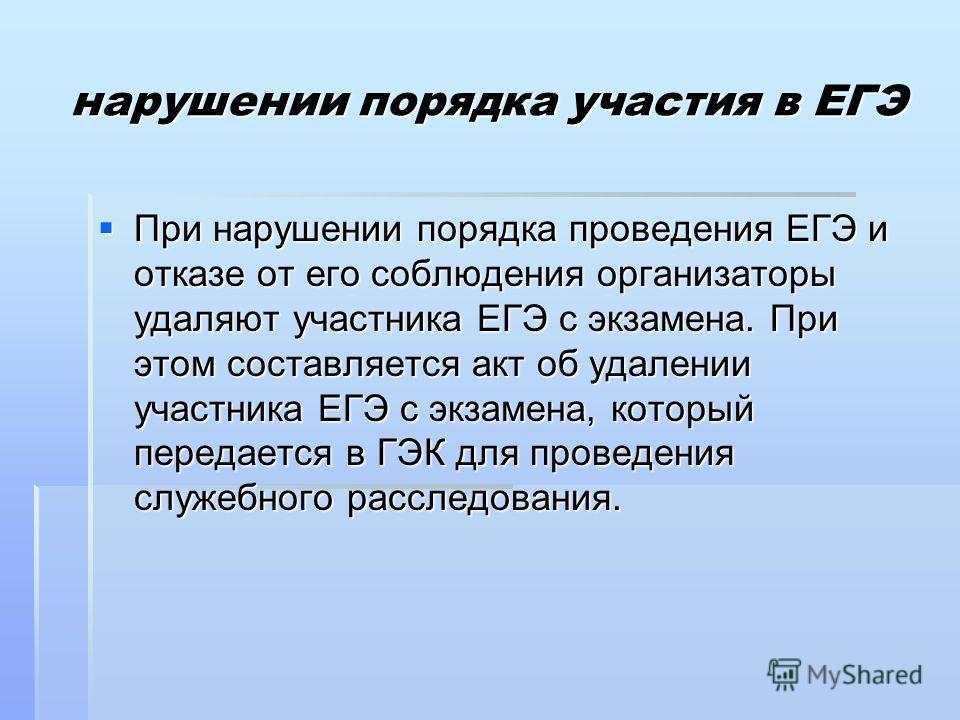 нарушении порядка участия в ЕГЭ При нарушении порядка проведения ЕГЭ и отказе от его соблюдения организаторы удаляют участника ЕГЭ с экзамена. При этом составляется акт об удалении участника ЕГЭ с экзамена, который передается в ГЭК для проведения слу