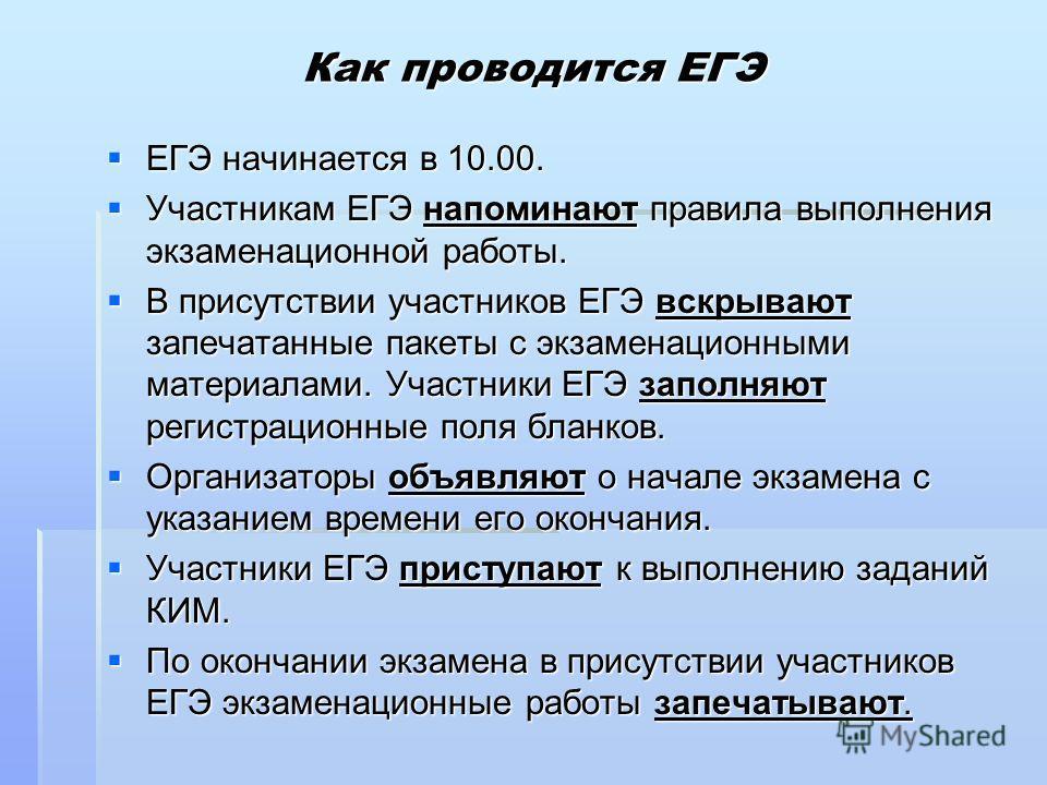 Как проводится ЕГЭ ЕГЭ начинается в 10.00. ЕГЭ начинается в 10.00. Участникам ЕГЭ напоминают правила выполнения экзаменационной работы. Участникам ЕГЭ напоминают правила выполнения экзаменационной работы. В присутствии участников ЕГЭ вскрывают запеча