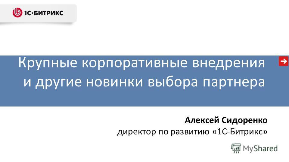 Крупные корпоративные внедрения и другие новинки выбора партнера Алексей Сидоренко директор по развитию «1С-Битрикс»