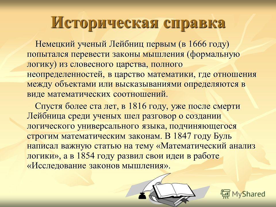 Историческая справка Немецкий ученый Лейбниц первым (в 1666 году) попытался перевести законы мышления (формальную логику) из словесного царства, полного неопределенностей, в царство математики, где отношения между объектами или высказываниями определ