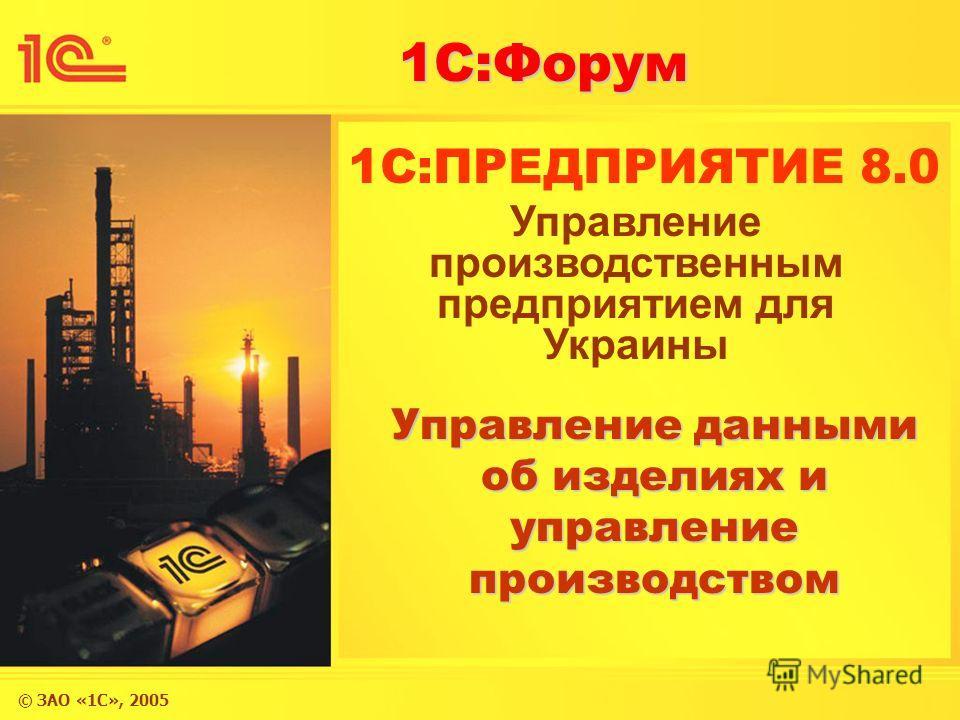 © ЗАО «1С», 2005 1С:Форум 1C:ПРЕДПРИЯТИЕ 8.0 Управление данными об изделиях и управление производством Управление производственным предприятием для Украины