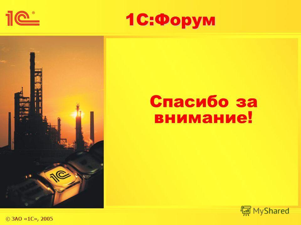 © ЗАО «1С», 2005 1С:Форум Спасибо за внимание!