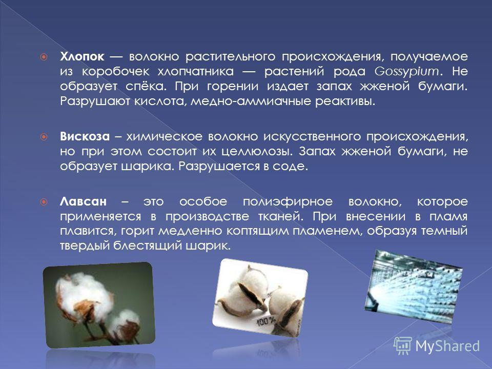 Хлопок волокно растительного происхождения, получаемое из коробочек хлопчатника растений рода Gossypium. Не образует спёка. При горении издает запах жженой бумаги. Разрушают кислота, медно-аммиачные реактивы. Вискоза – химическое волокно искусственно