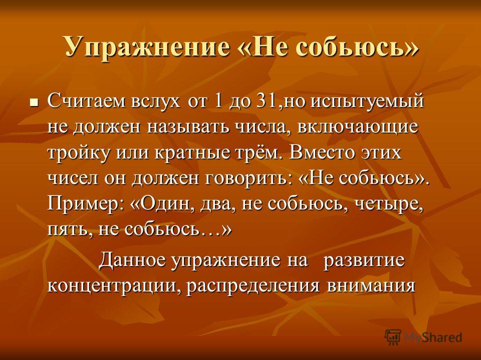 Упражнение «Не собьюсь» Считаем вслух от 1 до 31,но испытуемый не должен называть числа, включающие тройку или кратные трём. Вместо этих чисел он должен говорить: «Не собьюсь». Пример: «Один, два, не собьюсь, четыре, пять, не собьюсь…» Считаем вслух