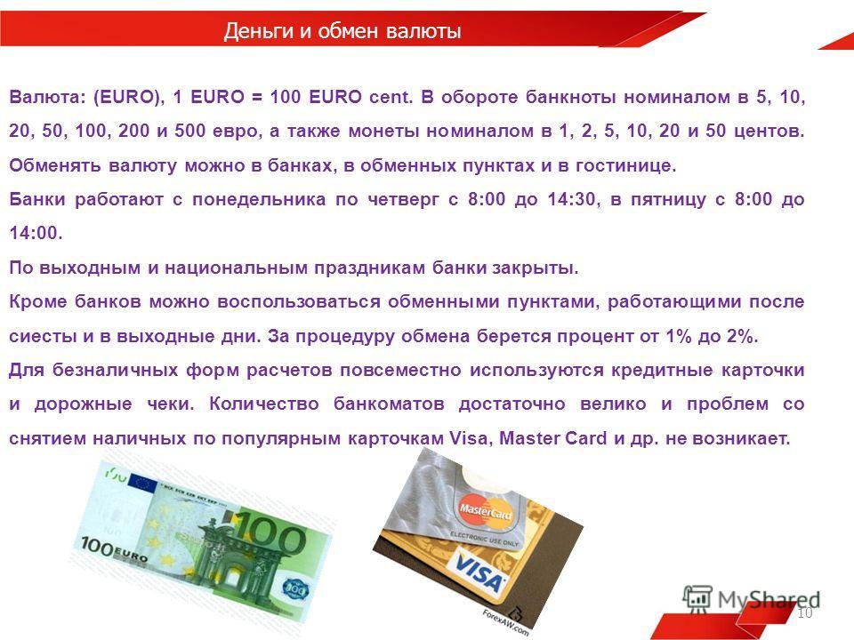10 Деньги и обмен валюты Валюта: (EURO), 1 EURO = 100 EURO cent. В обороте банкноты номиналом в 5, 10, 20, 50, 100, 200 и 500 евро, а также монеты номиналом в 1, 2, 5, 10, 20 и 50 центов. Обменять валюту можно в банках, в обменных пунктах и в гостини
