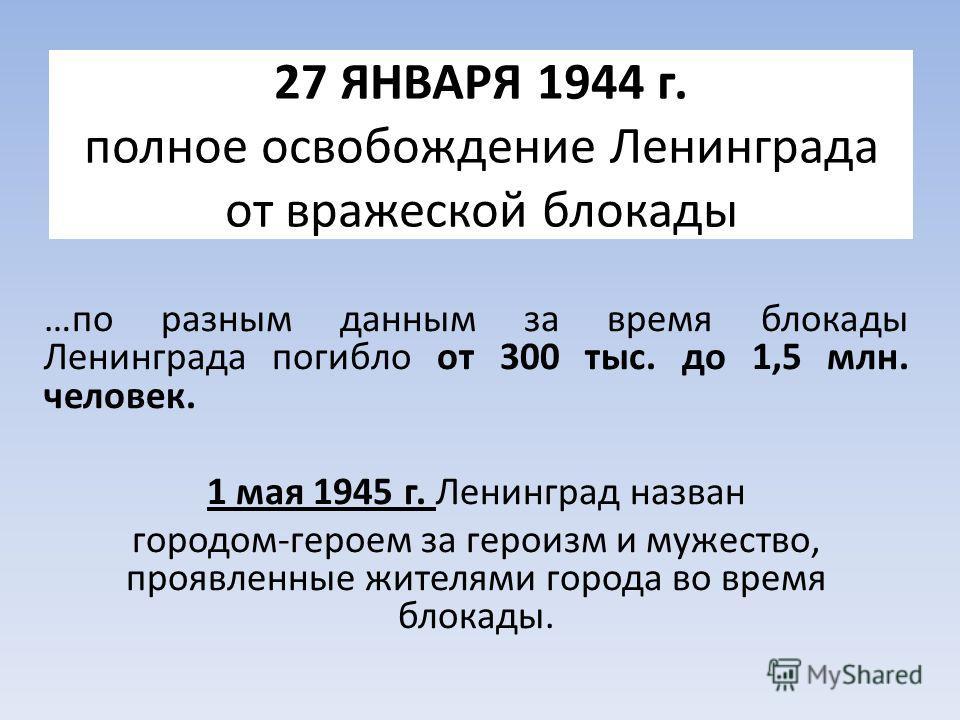 27 ЯНВАРЯ 1944 г. полное освобождение Ленинграда от вражеской блокады …по разным данным за время блокады Ленинграда погибло от 300 тыс. до 1,5 млн. человек. 1 мая 1945 г. Ленинград назван городом-героем за героизм и мужество, проявленные жителями гор