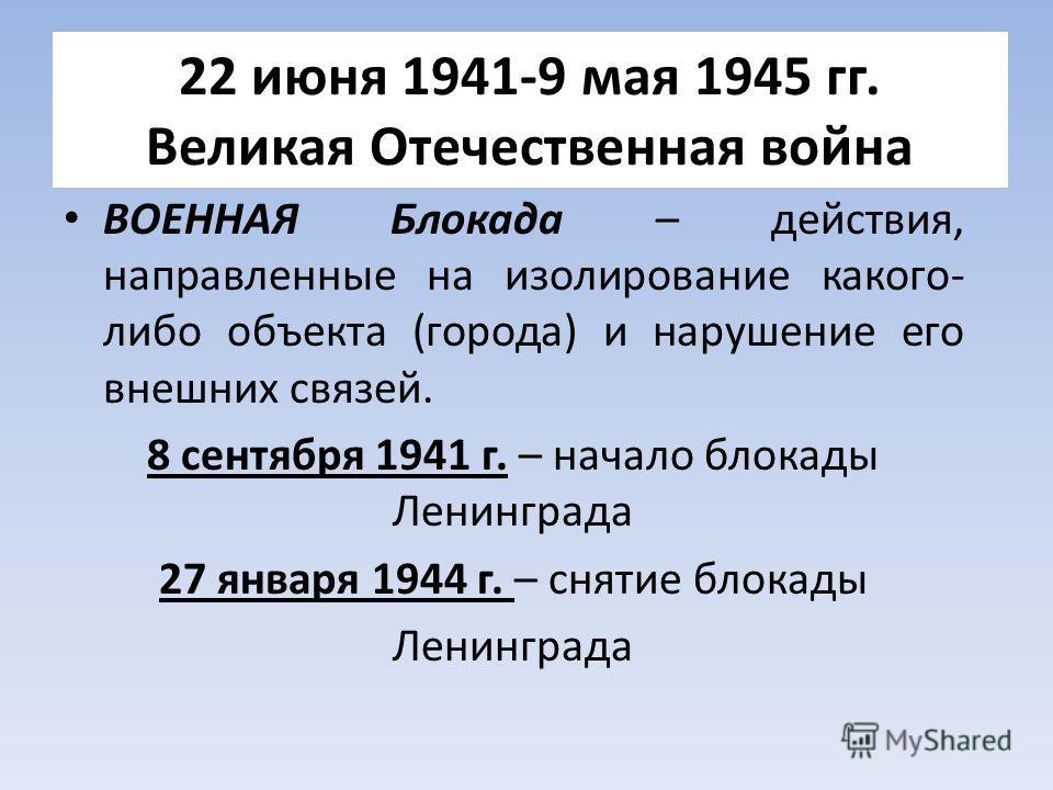 22 июня 1941-9 мая 1945 гг. Великая Отечественная война ВОЕННАЯ Блокада – действия, направленные на изолирование какого- либо объекта (города) и нарушение его внешних связей. 8 сентября 1941 г. – начало блокады Ленинграда 27 января 1944 г. – снятие б
