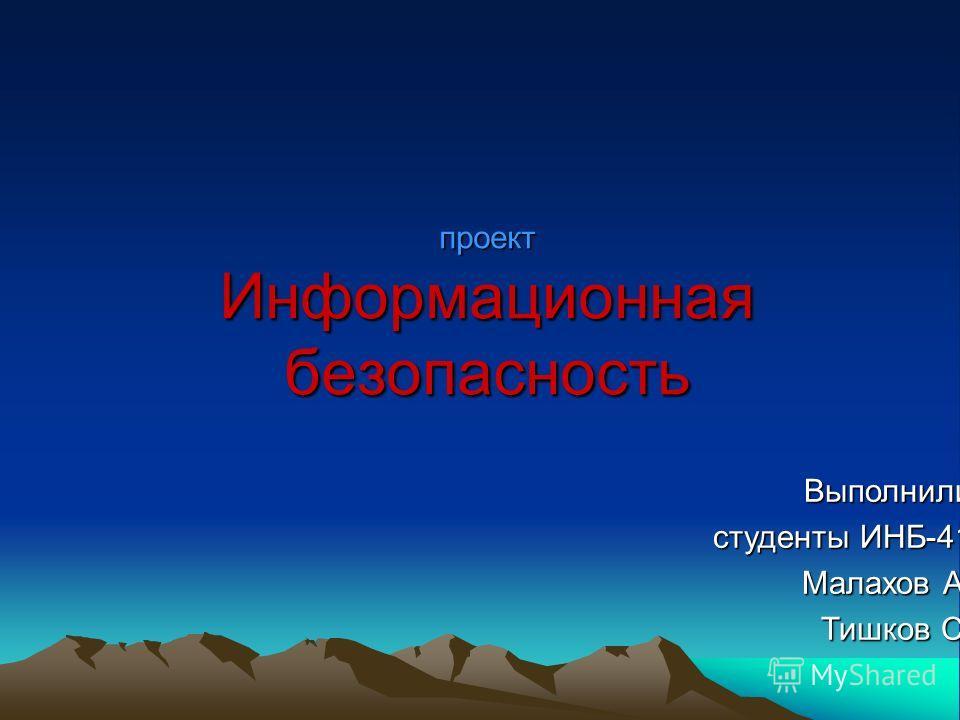 проект Информационная безопасность Выполнили студенты ИНБ-41 Малахов А. Тишков С.
