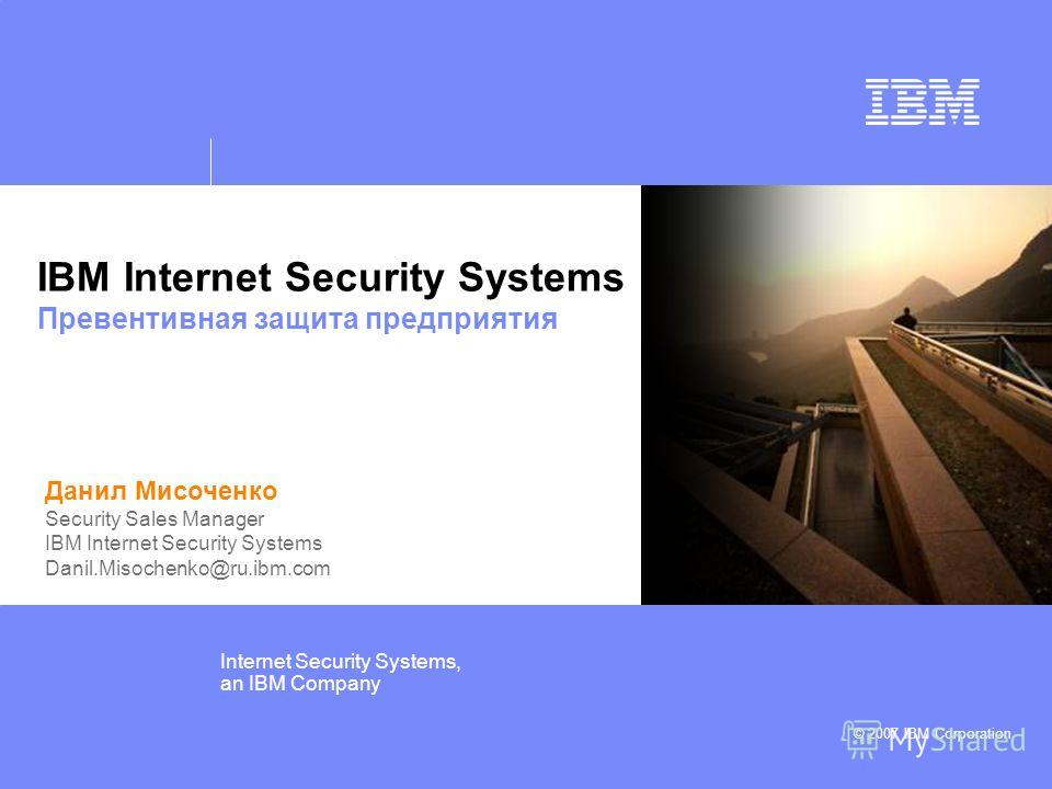 © IBM Corporation 2006 Internet Security Systems, an IBM Company © 2007 IBM Corporation IBM Internet Security Systems Превентивная защита предприятия Данил Мисоченко Security Sales Manager IBM Internet Security Systems Danil.Misochenko@ru.ibm.com