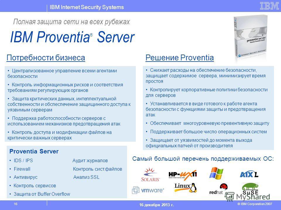 IBM Internet Security Systems © IBM Corporation 2007 16 декабря 2013 г. 16 Снижает расходы на обеспечение безопасности, защищает содержимое сервера, минимизирует время простоя Контролирует корпоративные политики безопасности для серверов Устанавливае