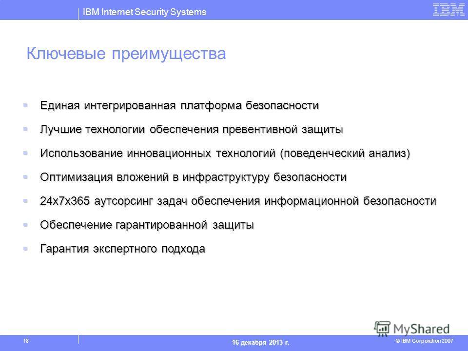 IBM Internet Security Systems © IBM Corporation 2007 16 декабря 2013 г. 18 Единая интегрированная платформа безопасности Единая интегрированная платформа безопасности Лучшие технологии обеспечения превентивной защиты Лучшие технологии обеспечения пре