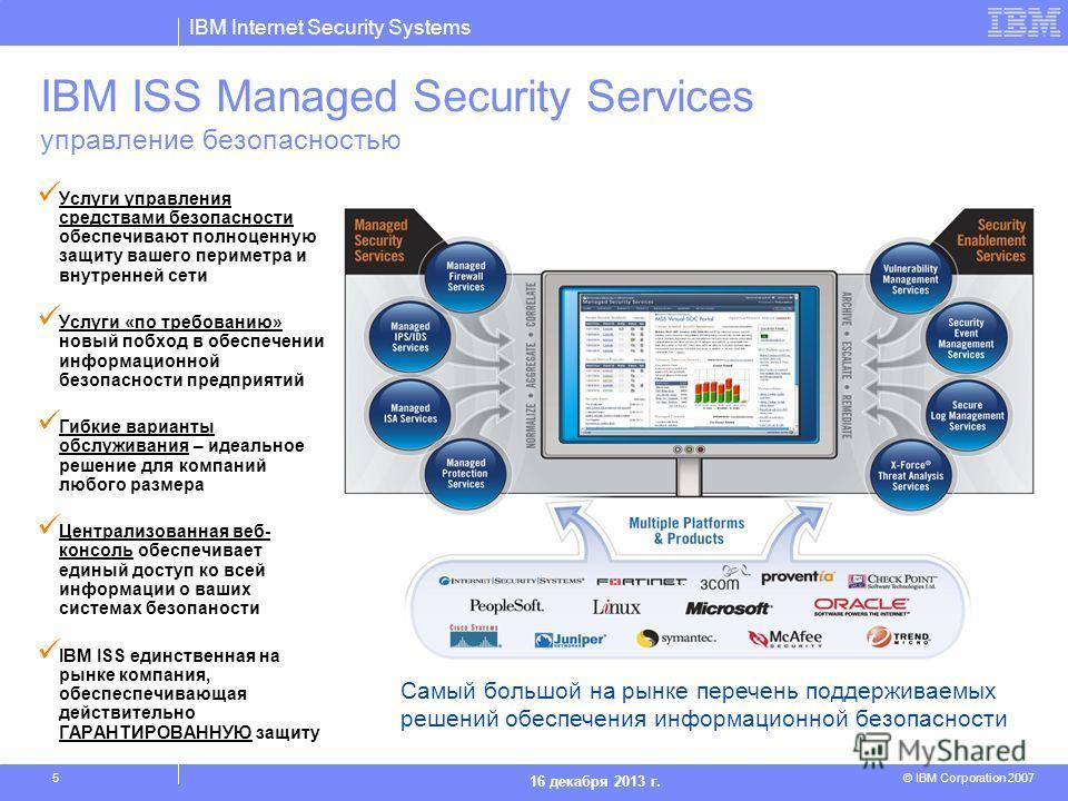 IBM Internet Security Systems © IBM Corporation 2007 16 декабря 2013 г. 5 IBM ISS Managed Security Services управление безопасностью Услуги управления средствами безопасности обеспечивают полноценную защиту вашего периметра и внутренней сети Услуги «