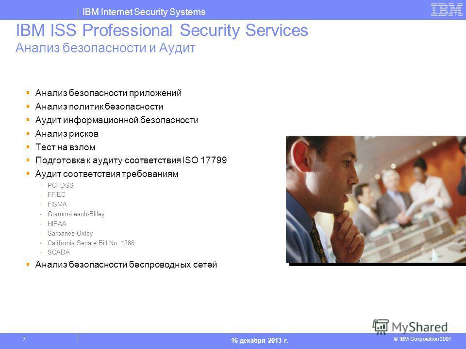 IBM Internet Security Systems © IBM Corporation 2007 16 декабря 2013 г. 7 IBM ISS Professional Security Services Анализ безопасности и Аудит Анализ безопасности приложений Анализ политик безопасности Аудит информационной безопасности Анализ рисков Те