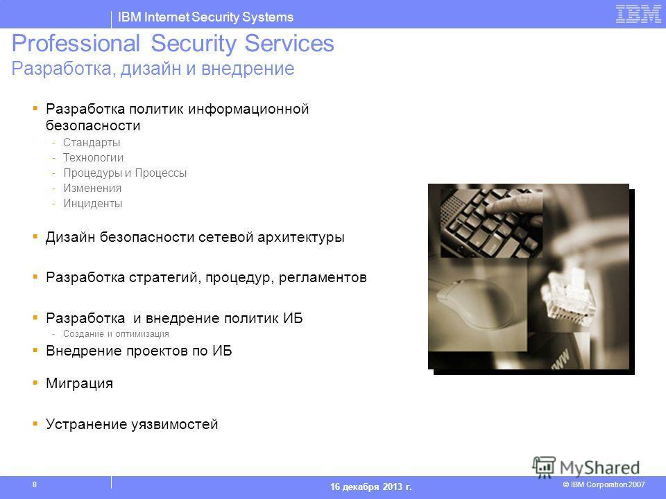 IBM Internet Security Systems © IBM Corporation 2007 16 декабря 2013 г. 8 Professional Security Services Разработка, дизайн и внедрение Разработка политик информационной безопасности -Стандарты -Технологии -Процедуры и Процессы -Изменения -Инциденты