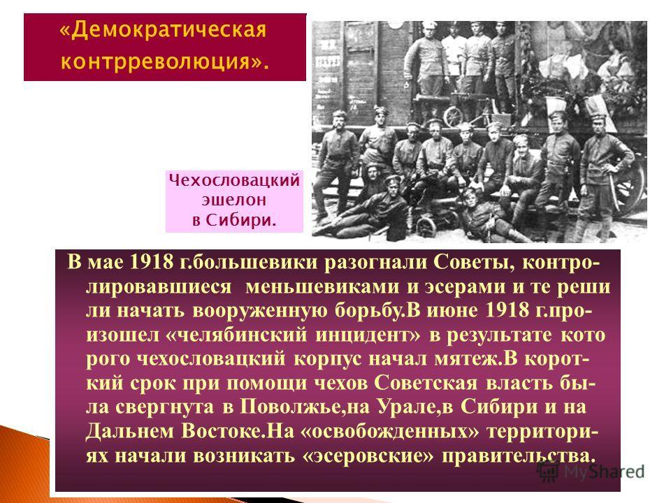 В мае 1918 г.большевики разогнали Советы, контро- лировавшиеся меньшевиками и эсерами и те реши ли начать вооруженную борьбу.В июне 1918 г.про- изошел «челябинский инцидент» в результате кото рого чехословацкий корпус начал мятеж.В корот- кий срок пр