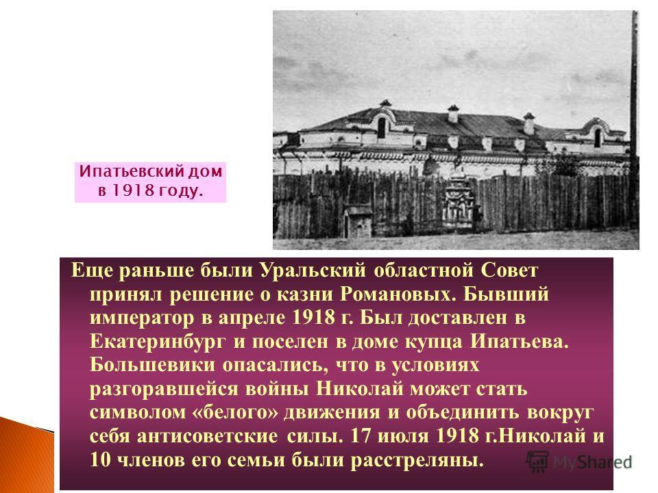 Еще раньше были Уральский областной Совет принял решение о казни Романовых. Бывший император в апреле 1918 г. Был доставлен в Екатеринбург и поселен в доме купца Ипатьева. Большевики опасались, что в условиях разгоравшейся войны Николай может стать с