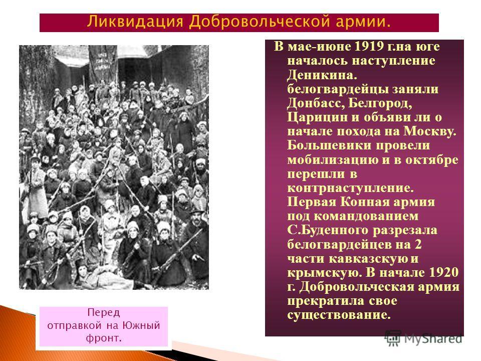 В мае-июне 1919 г.на юге началось наступление Деникина. белогвардейцы заняли Донбасс, Белгород, Царицин и объяви ли о начале похода на Москву. Большевики провели мобилизацию и в октябре перешли в контрнаступление. Первая Конная армия под командование