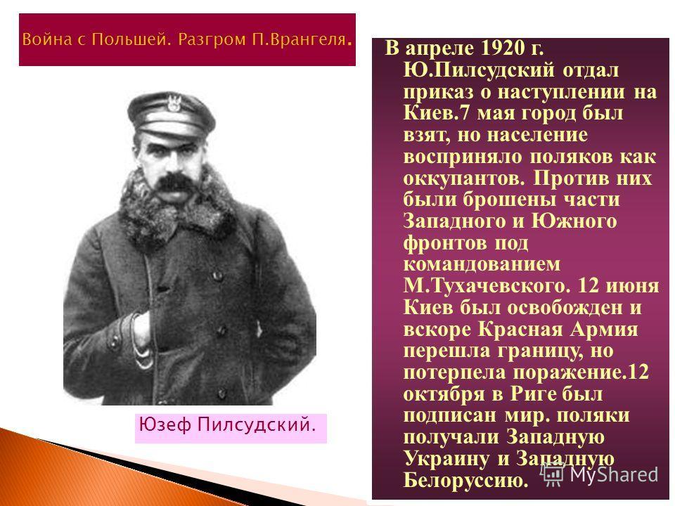 В апреле 1920 г. Ю.Пилсудский отдал приказ о наступлении на Киев.7 мая город был взят, но население восприняло поляков как оккупантов. Против них были брошены части Западного и Южного фронтов под командованием М.Тухачевского. 12 июня Киев был освобож