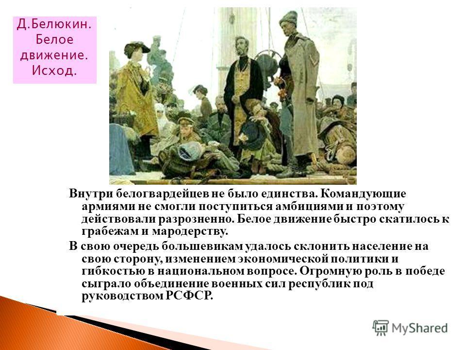Внутри белогвардейцев не было единства. Командующие армиями не смогли поступиться амбициями и поэтому действовали разрозненно. Белое движение быстро скатилось к грабежам и мародерству. В свою очередь большевикам удалось склонить население на свою сто