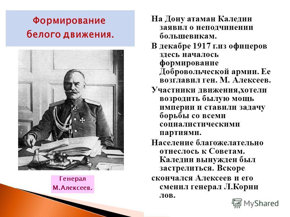 На Дону атаман Каледин заявил о неподчинении большевикам. В декабре 1917 г.из офицеров здесь началось формирование Добровольческой армии. Ее возглавил ген. М. Алексеев. Участники движения,хотели возродить былую мощь империи и ставили задачу борьбы со