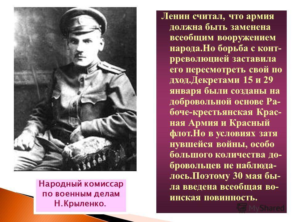 Ленин считал, что армия должна быть заменена всеобщим вооружением народа.Но борьба с конт- рреволюцией заставила его пересмотреть свой по дход.Декретами 15 и 29 января были созданы на добровольной основе Ра- боче-крестьянская Крас- ная Армия и Красны