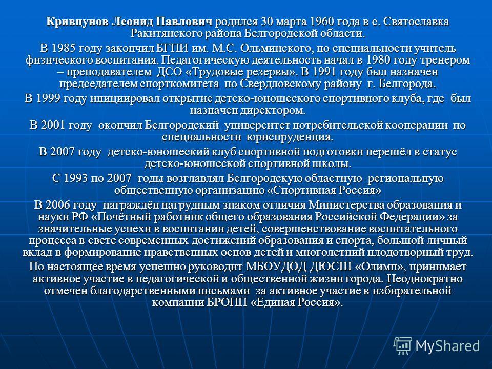 Кривцунов Леонид Павлович родился 30 марта 1960 года в с. Святославка Ракитянского района Белгородской области. В 1985 году закончил БГПИ им. М.С. Ольминского, по специальности учитель физического воспитания. Педагогическую деятельность начал в 1980
