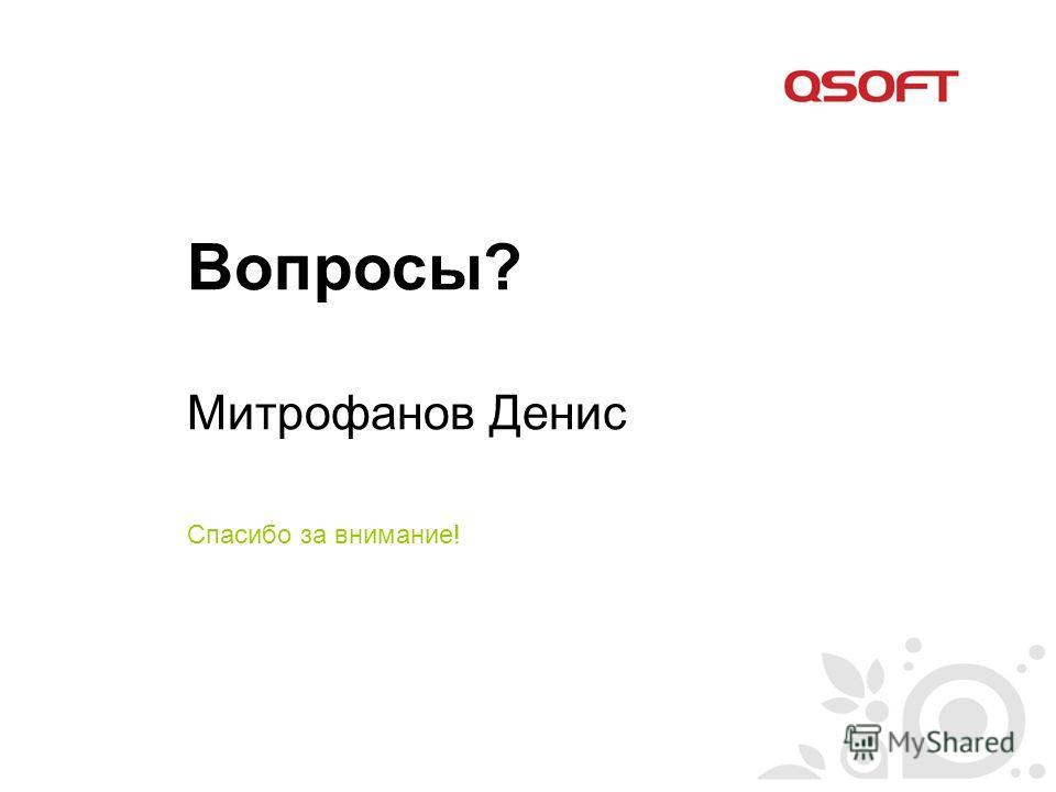 Вопросы? Митрофанов Денис Спасибо за внимание!