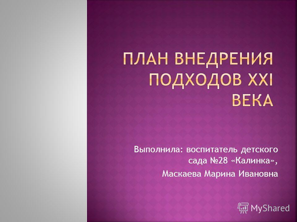 Выполнила: воспитатель детского сада 28 «Калинка», Маскаева Марина Ивановна