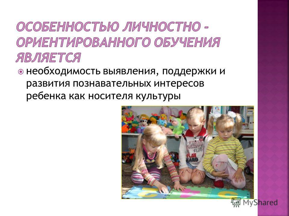 необходимость выявления, поддержки и развития познавательных интересов ребенка как носителя культуры