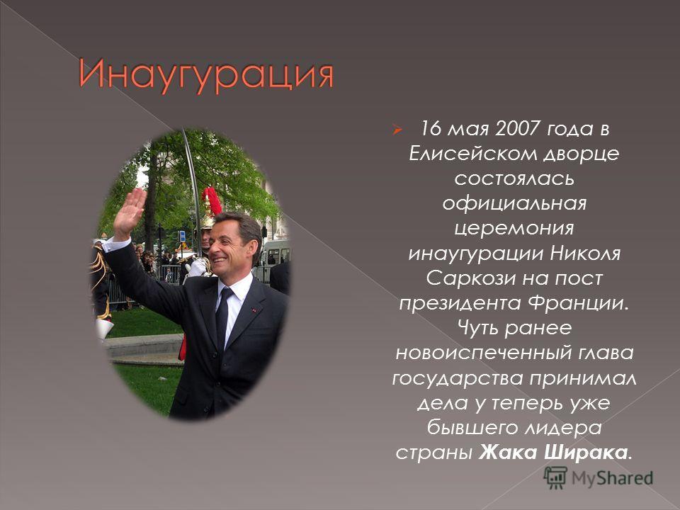 16 мая 2007 года в Елисейском дворце состоялась официальная церемония инаугурации Николя Саркози на пост президента Франции. Чуть ранее новоиспеченный глава государства принимал дела у теперь уже бывшего лидера страны Жака Ширака.