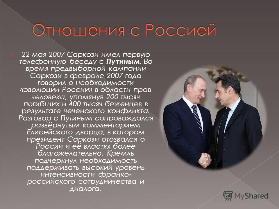 22 мая 2007 Саркози имел первую телефонную беседу с Путиным. Во время предвыборной кампании Саркози в феврале 2007 года говорил о необходимости «эволюции России» в области прав человека, упомянув 200 тысяч погибших и 400 тысяч беженцев в результате ч