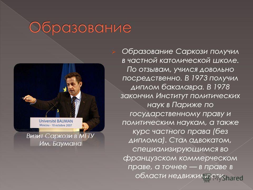 Образование Саркози получил в частной католической школе. По отзывам, учился довольно посредственно. В 1973 получил диплом бакалавра. В 1978 закончил Институт политических наук в Париже по государственному праву и политическим наукам, а также курс ча