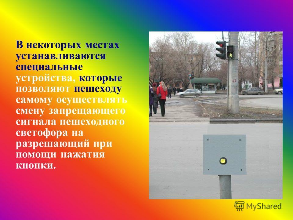 В некоторых местах устанавливаются специальные устройства, которые позволяют пешеходу самому осуществлять смену запрещающего сигнала пешеходного светофора на разрешающий при помощи нажатия кнопки.