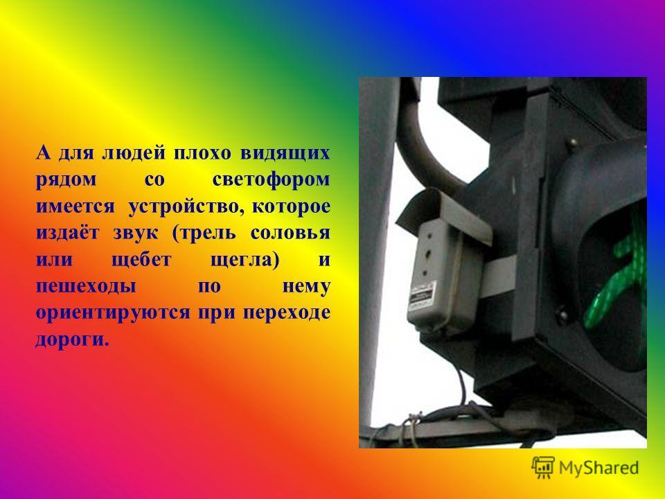 А для людей плохо видящих рядом со светофором имеется устройство, которое издаёт звук (трель соловья или щебет щегла) и пешеходы по нему ориентируются при переходе дороги.