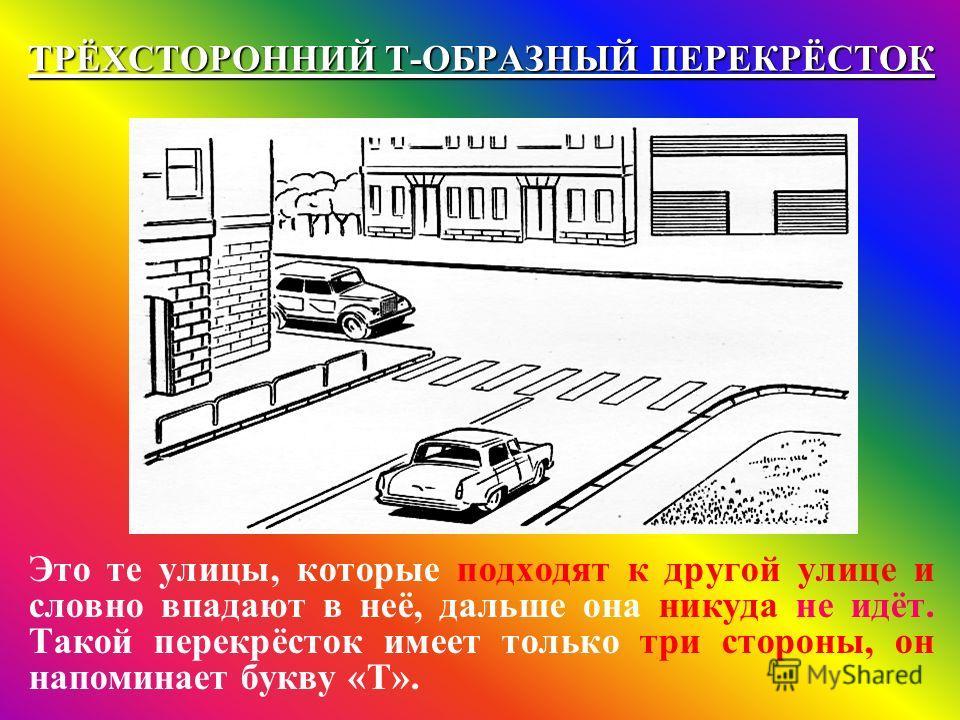 ТРЁХСТОРОННИЙ Т-ОБРАЗНЫЙ ПЕРЕКРЁСТОК Это те улицы, которые подходят к другой улице и словно впадают в неё, дальше она никуда не идёт. Такой перекрёсток имеет только три стороны, он напоминает букву «Т».